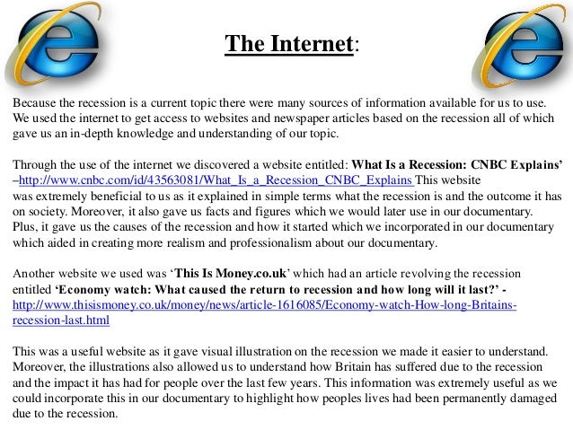 The Internet:Because the recession is a current topic there were many sources of information available for us to use.We us...