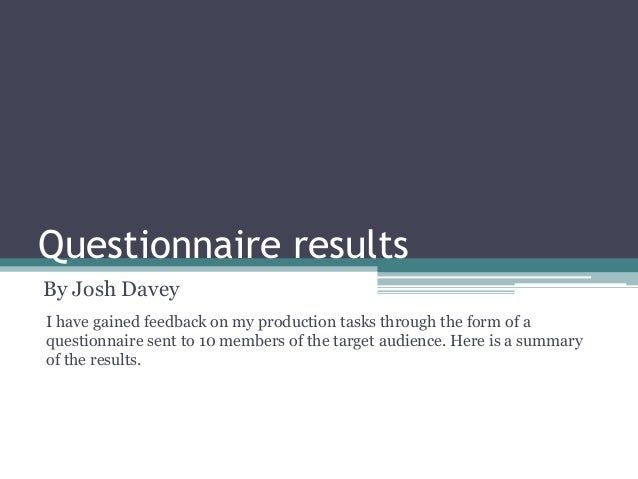 Questionnaire results By Josh Davey I have gained feedback on my production tasks through the form of a questionnaire sent...