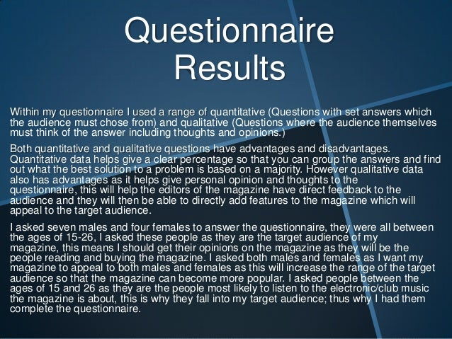 Questionnaire Results Within my questionnaire I used a range of quantitative (Questions with set answers which the audienc...