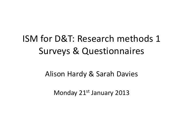 ISM for D&T: Research methods 1   Surveys & Questionnaires     Alison Hardy & Sarah Davies       Monday 21st January 2013