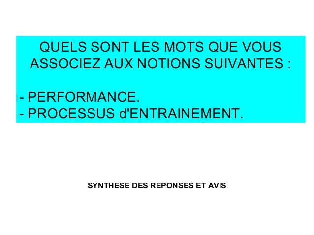 QUELS SONT LES MOTS QUE VOUS ASSOCIEZ AUX NOTIONS SUIVANTES : - PERFORMANCE. - PROCESSUS d'ENTRAINEMENT. SYNTHESE DES REPO...