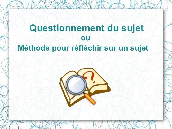 Questionnement du sujet ou  Méthode pour réfléchir sur un sujet
