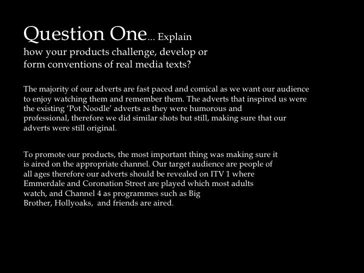 Question One... Explain how your products challenge, develop or form conventions of real media texts?<br />The majority of...