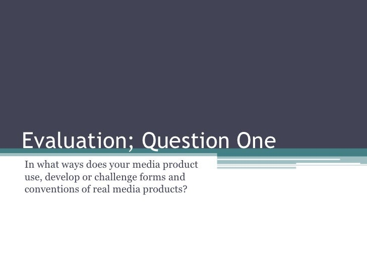 Evaluation; Question One In what ways does your media product use, develop or challenge forms and conventions of real medi...