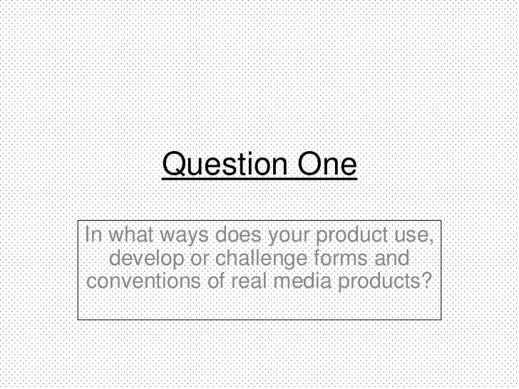Question OneIn what ways does your product use,   develop or challenge forms andconventions of real media products?