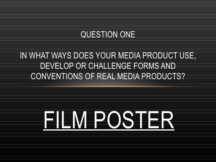 QUESTION ONEIN WHAT WAYS DOES YOUR MEDIA PRODUCT USE,     DEVELOP OR CHALLENGE FORMS AND   CONVENTIONS OF REAL MEDIA PRODU...