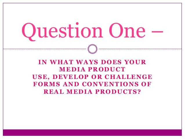 IN WHAT WAYS DOES YOUR MEDIA PRODUCT USE, DEVELOP OR CHALLENGE FORMS AND CONVENTIONS OF REAL MEDIA PRODUCTS? Question One –