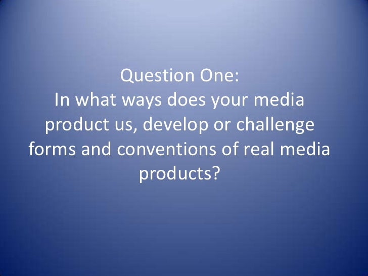 Question One:   In what ways does your media  product us, develop or challengeforms and conventions of real media         ...