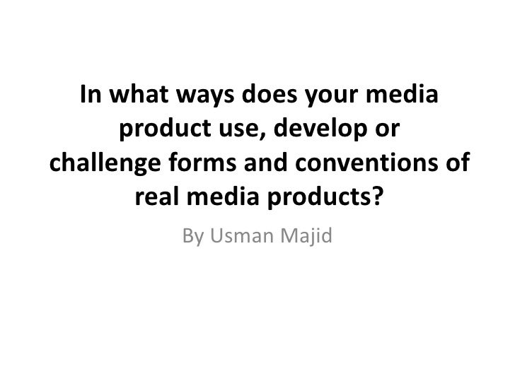 In what ways does your media      product use, develop orchallenge forms and conventions of       real media products?    ...