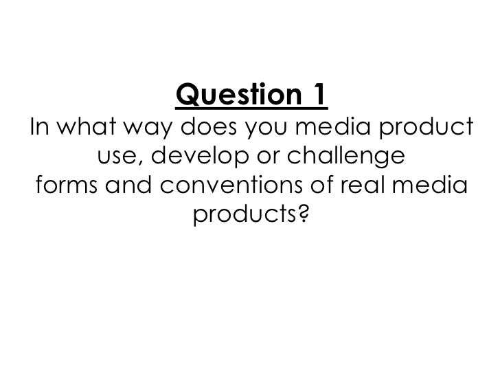 Question 1In what way does you media product      use, develop or challenge forms and conventions of real media           ...