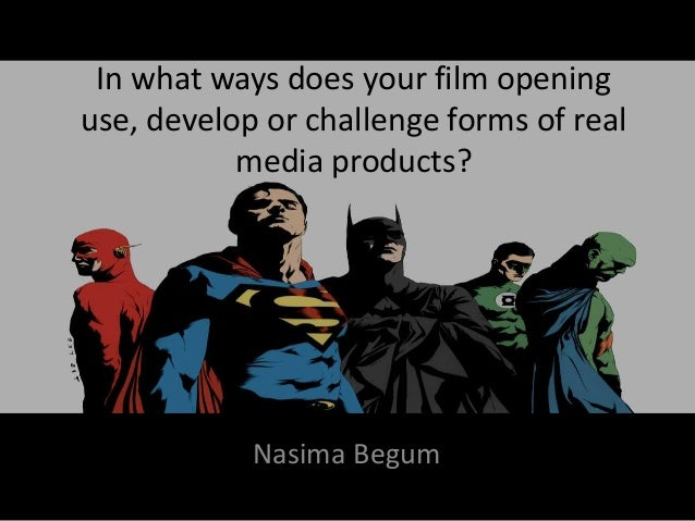 In what ways does your film opening use, develop or challenge forms of real media products? Nasima Begum