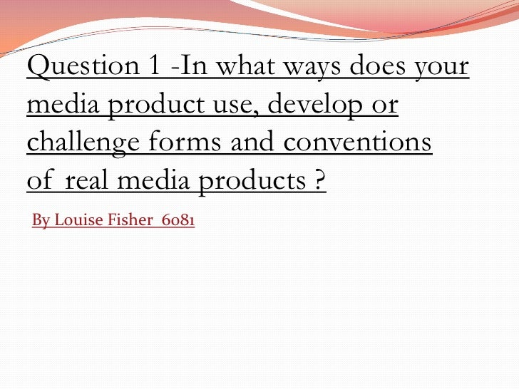 Question 1 -In what ways does yourmedia product use, develop orchallenge forms and conventionsof real media products ?By L...