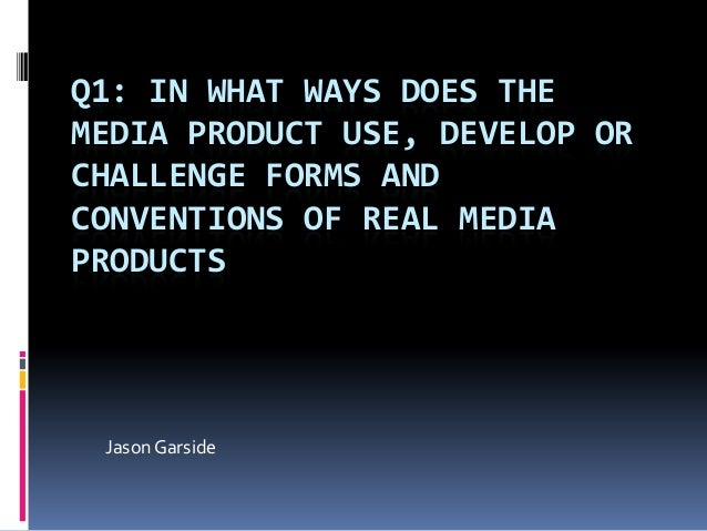 Q1: IN WHAT WAYS DOES THE MEDIA PRODUCT USE, DEVELOP OR CHALLENGE FORMS AND CONVENTIONS OF REAL MEDIA PRODUCTS  Jason Gars...
