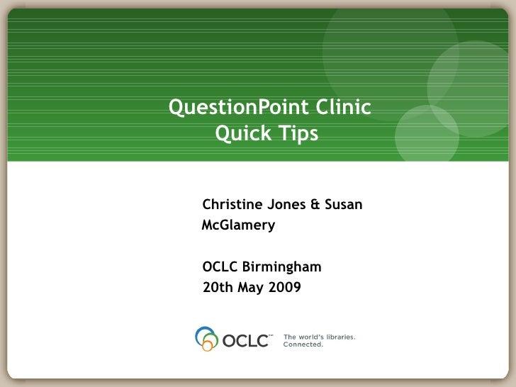 QuestionPoint Clinic Quick Tips  Christine Jones & Susan McGlamery OCLC Birmingham 20th May 2009