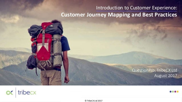 © TribeCX Ltd 2017 Introduction to Customer Experience: Customer Journey Mapping and Best Practices QuestionPro, TribeCX L...