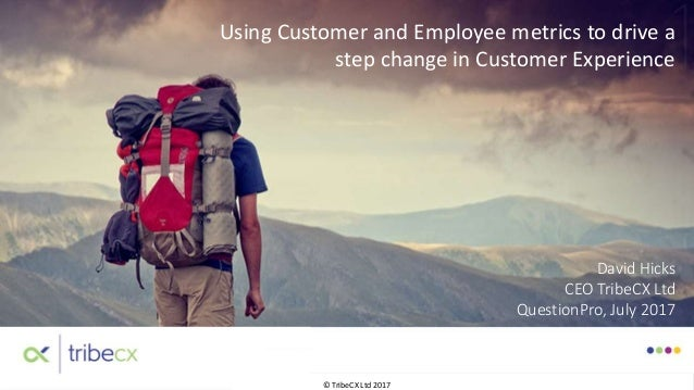 © TribeCX Ltd 2017 Using Customer and Employee metrics to drive a step change in Customer Experience David Hicks CEO Tribe...