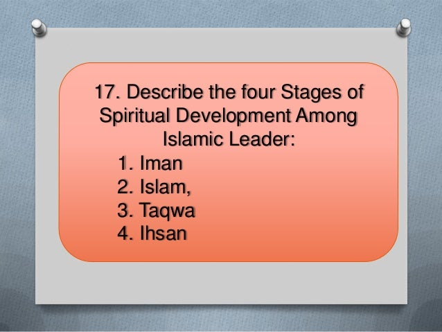 17. Describe the four Stages ofSpiritual Development AmongIslamic Leader:1. Iman2. Islam,3. Taqwa4. Ihsan