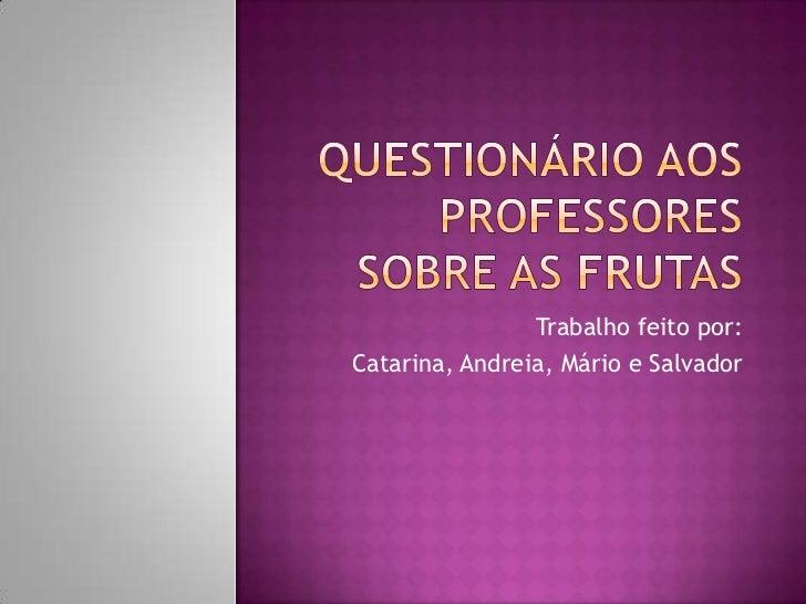 Questionário aos professores sobre as frutas<br />Trabalho feito por:<br />Catarina, Andreia, Mário e Salvador <br />