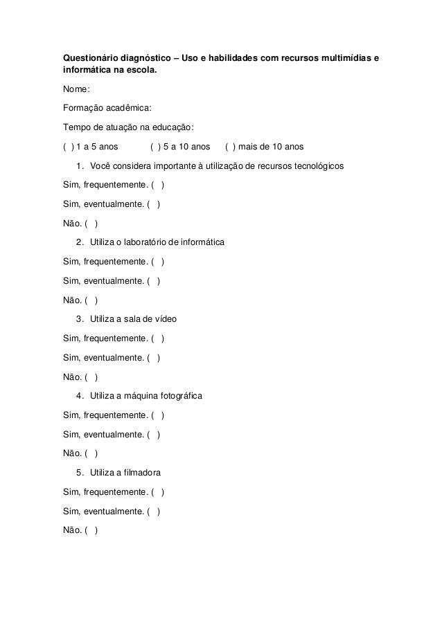Questionário diagnóstico – Uso e habilidades com recursos multimídias einformática na escola.Nome:Formação acadêmica:Tempo...