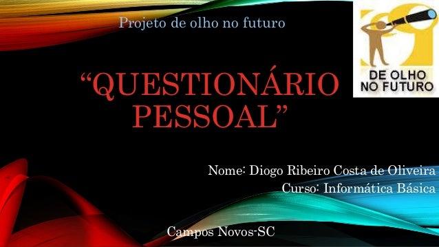 """""""QUESTIONÁRIO PESSOAL"""" Nome: Diogo Ribeiro Costa de Oliveira Curso: Informática Básica Campos Novos-SC Projeto de olho no ..."""