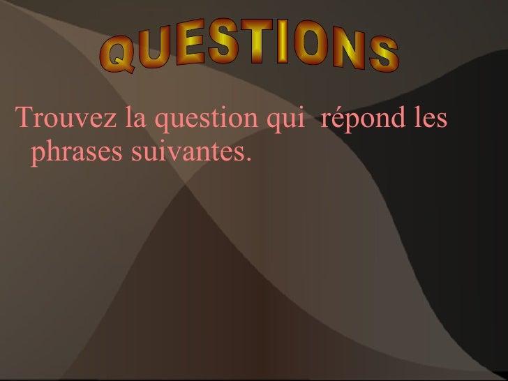 <ul>Trouvez la question qui  répond les phrases suivantes. </ul>QUESTIONS QUESTIONS
