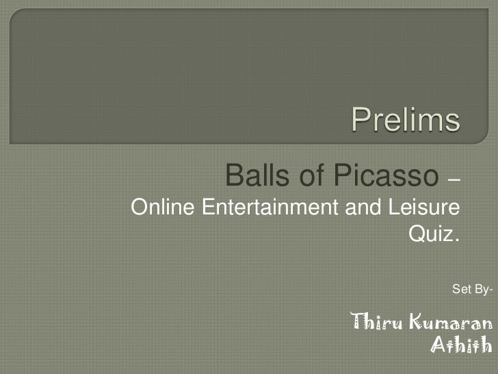 Prelims <br />Balls of Picasso – <br />Online Entertainment and Leisure Quiz.<br />Set By- <br />ThiruKumaran<br />Athith<...