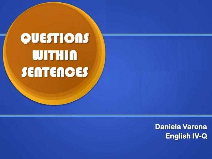 QUESTIONS WITHIN SENTENCES<br />Daniela Varona<br />English IV-Q<br />