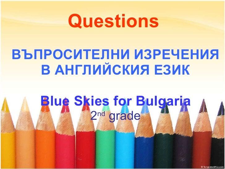 Questions   ВЪПРОСИТЕЛНИ ИЗРЕЧЕНИЯ В АНГЛИЙСКИЯ ЕЗИК Blue Skies for Bulgaria 2 nd  grade