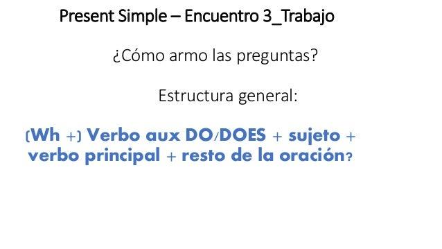 Present Simple – Encuentro 3_Trabajo ¿Cómo armo las preguntas? Estructura general: (Wh +) Verbo aux DO/DOES + sujeto + ver...