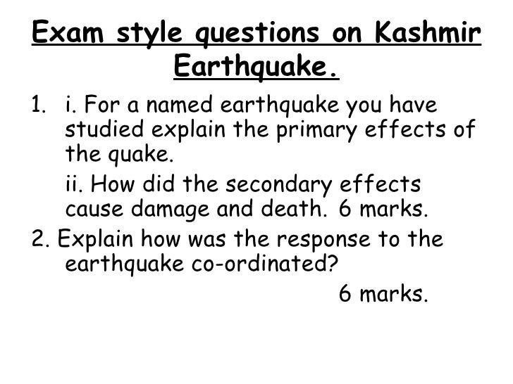 Exam style questions on Kashmir Earthquake. <ul><li>i. For a named earthquake you have studied explain the primary effects...