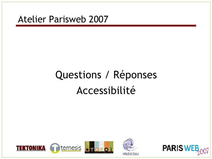 Atelier Parisweb 2007 <ul><li>Questions / Réponses </li></ul><ul><li>Accessibilité </li></ul>