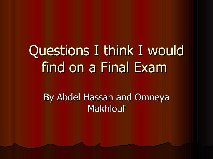 Questions I think I would find on a Final Exam  By Abdel Hassan and Omneya Makhlouf