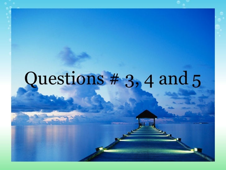 Questions # 3, 4 and   5