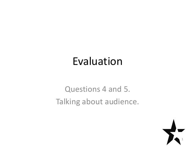 Evaluation   Questions 4 and 5.Talking about audience.                          1