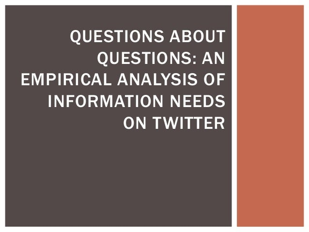 QUESTIONS ABOUT QUESTIONS: AN EMPIRICAL ANALYSIS OF INFORMATION NEEDS ON TWITTER
