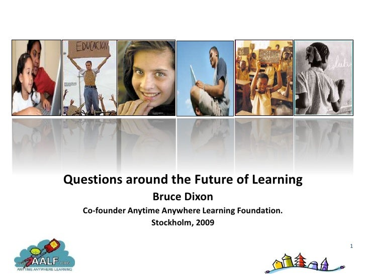 Questions around the Future of Learning                    Bruce Dixon    Co-founder Anytime Anywhere Learning Foundation....