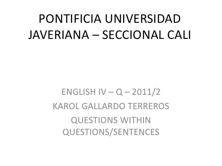 PONTIFICIA UNIVERSIDAD JAVERIANA – SECCIONAL CALI<br />ENGLISH IV – Q – 2011/2<br />KAROL GALLARDO TERREROS<br />QUESTIONS...