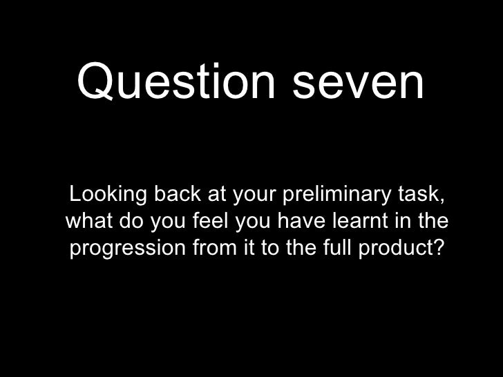 Question seven Looking back at your preliminary task, what do you feel you have learnt in the progression from it to the f...