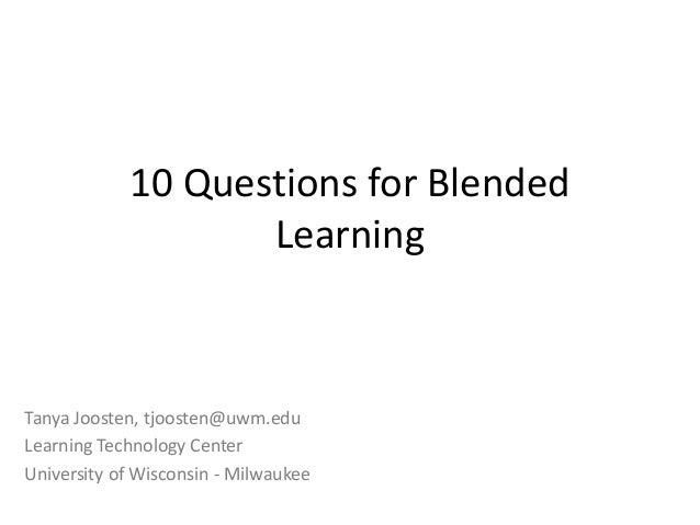 10 Questions for Blended Learning Tanya Joosten, tjoosten@uwm.edu Learning Technology Center University of Wisconsin - Mil...