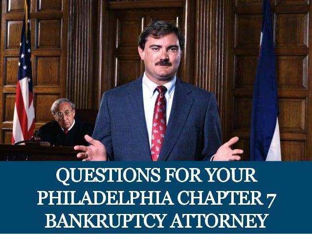 QUESTIONS FOR YOUR PHILADELPHIA CHAPTER 7 BANKRUPTCY ATTORNEY