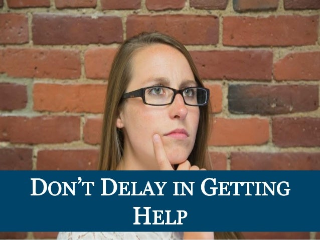 DoN'T DELA IN GETTING HELP  . - I