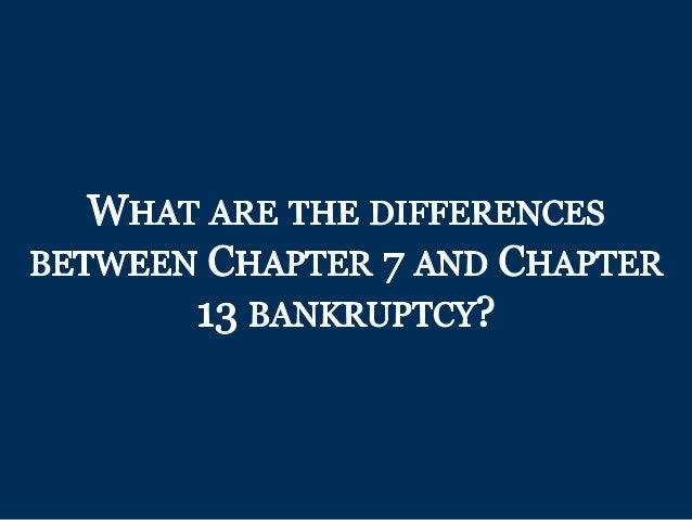 WHAT ARE THE DIFFERENCES BETWEEN CHAPTER 7 AND CHAPTER 13 BANKRUPTCY?