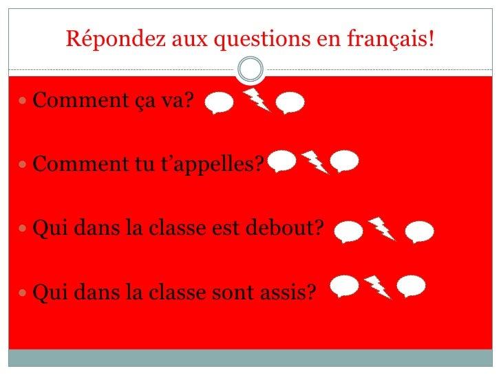 Répondez aux questions en français!<br />Comment çava?<br />Comment tut'appelles?  <br />Qui dans la classeestdebout?<br /...
