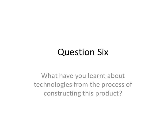 Question Six  What have you learnt abouttechnologies from the process of   constructing this product?