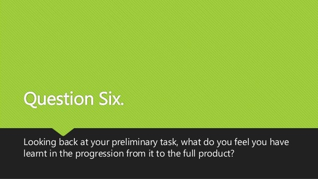 Question Six. Looking back at your preliminary task, what do you feel you have learnt in the progression from it to the fu...