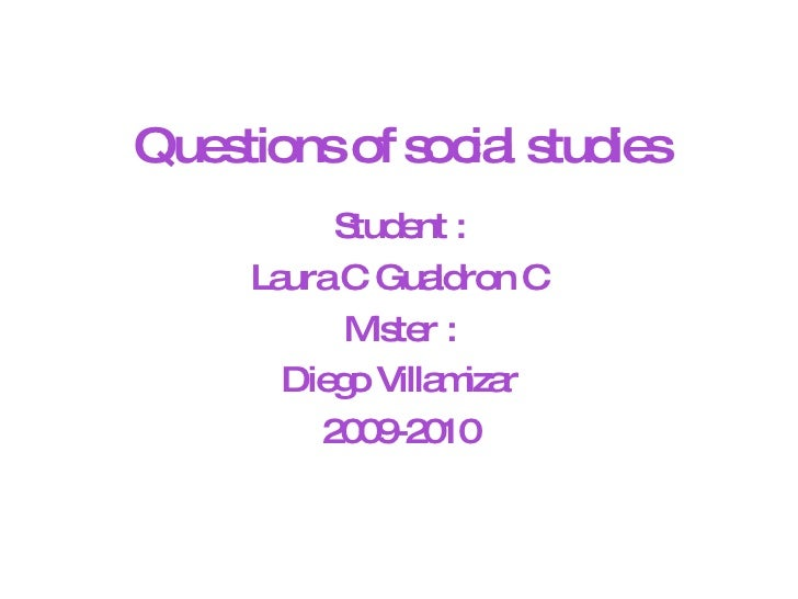 Questions of social studies Student : Laura C Gualdron C Mister : Diego Villamizar 2009-2010