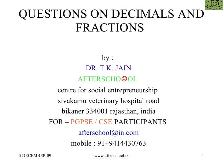 QUESTIONS ON DECIMALS AND FRACTIONS  by :  DR. T.K. JAIN AFTERSCHO ☺ OL  centre for social entrepreneurship  sivakamu vete...