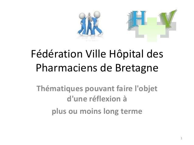 Fédération Ville Hôpital des Pharmaciens de Bretagne Thématiques pouvant faire l'objet d'une réflexion à plus ou moins lon...