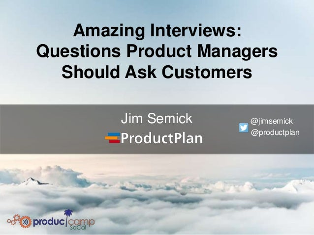 Amazing Interviews: Questions Product Managers Should Ask Customers Jim Semick @jimsemick @productplan