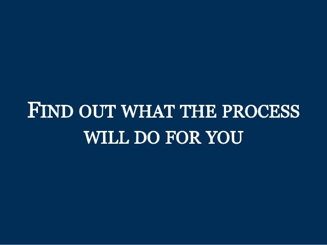 FIND OUT WHAT THE PROCESS WILL DO FOR YOU